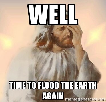 61965217 well time to flood the earth again facepalm jesus meme generator
