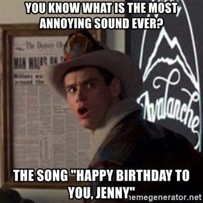"Dumb and Dumber ""No Way"" - You know what is the most annoying sound ever? The song ""Happy Birthday to you, Jenny"""