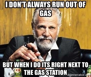 i don t always run out of gas but when i do its right next to the gas station the most interesting man in the world meme generator i do its right next to the gas station