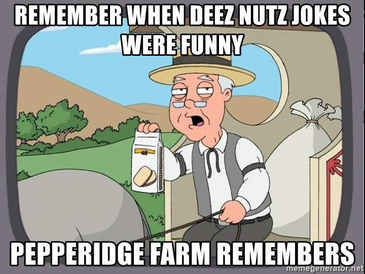 Remember when Deez Nutz jokes were funny pepperidge farm