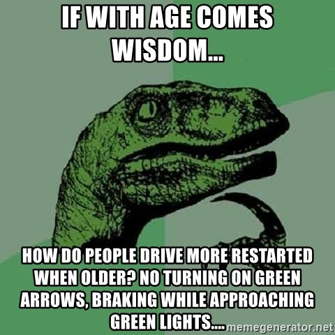 if with age comes wisdom how do people drive more restarted when older no turning on green arrows br if with age comes wisdom how do people drive more restarted when