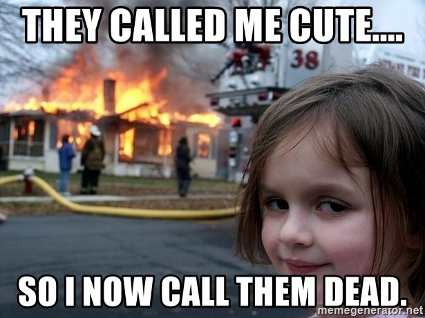 They called me cute     So i now call them dead  - Disaster