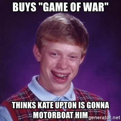 "Bad Luck Brian - Buys ""Game of War"" Thinks Kate Upton is gonna motorboat him"
