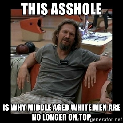 The Dude - this asshole is why middle aged white men are no longer on top
