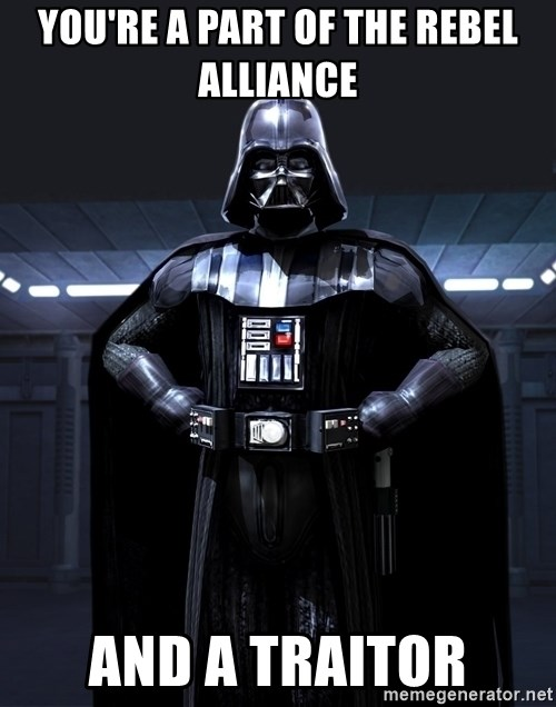 Darth Vader - YOU'RE A PART OF THE REBEL ALLIANCE  AND A TRAITOR