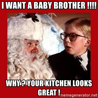 A christmas story - I WANT A BABY BROTHER !!!! WHY ? YOUR KITCHEN LOOKS GREAT !