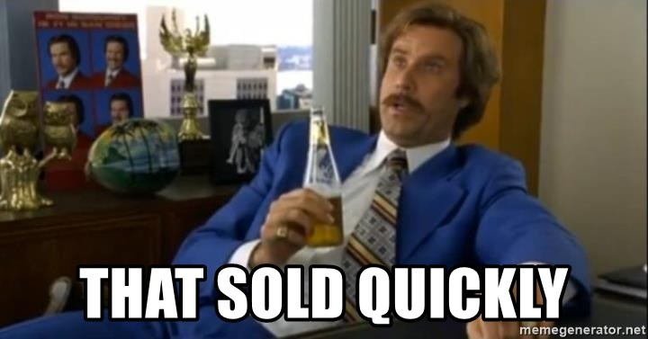 That escalated quickly-Ron Burgundy -  That sold quickly