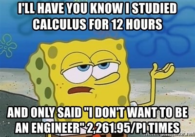 """I'll have you know - I'll have you know I studied calculus for 12 hours and only said """"I don't want to be an engineer"""" 2,261.95/pi times"""