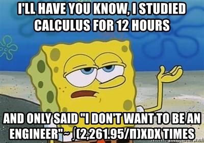 """I'll have you know - I'll have you know, I studied calculus for 12 hours and only said """"I don't want to be an engineer""""∼ ∫(2,261.95/π)xdx times"""