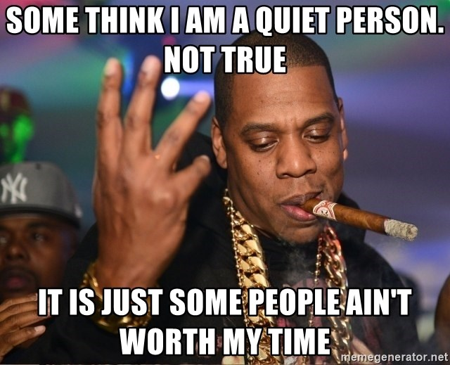 Jay Z - Some think I am a quiet person.  Not true It is just some people ain't worth my time