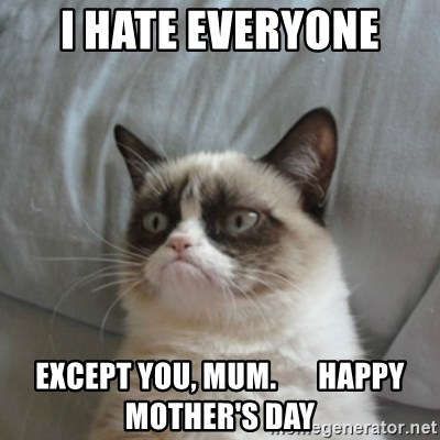 Grumpy Cat ={ - I hate everyone except you, mum.       Happy Mother's Day