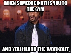when someone invites you to the gym and you heard the workout when someone invites you to the gym and you heard the workout katt