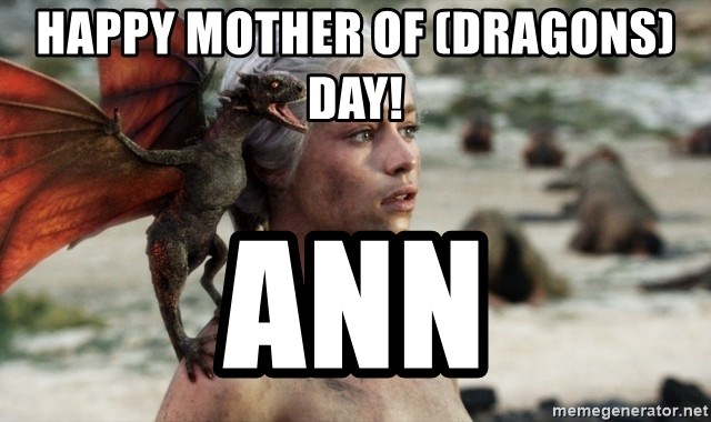 Mother of Dragons - Happy Mother of (Dragons) Day! Ann