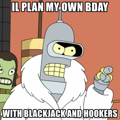 bender blackjack and hookers - Il plan my own bday With blackjack and hookers