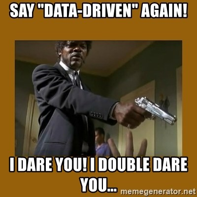 """say what one more time - SAY """"Data-driven"""" again! I Dare you! I double dare you..."""