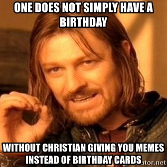 One Does Not Simply - One does not simply have a birthday without christian giving you memes instead of Birthday cards