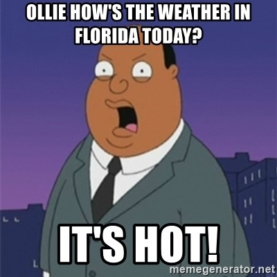 Ollie How S The Weather In Florida Today It S Hot Ollie Williams Meme Generator