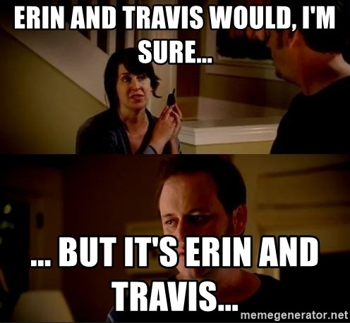 jake from state farm meme - Erin and Travis would, I'm sure...                                                                         ... But it's Erin and Travis...
