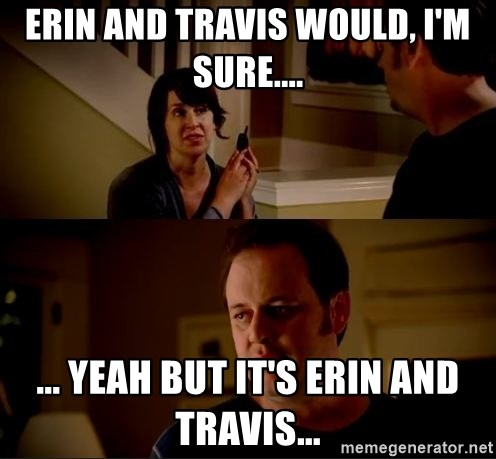 jake from state farm meme - Erin and Travis would, I'm sure.... ... Yeah but it's Erin and Travis...