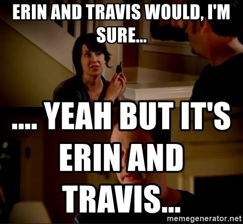 jake from state farm meme - Erin and Travis would, I'm sure... .... Yeah but it's Erin and Travis...