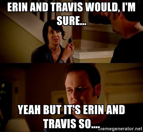 jake from state farm meme - Erin and Travis would, I'm sure... Yeah but it's Erin and Travis so....