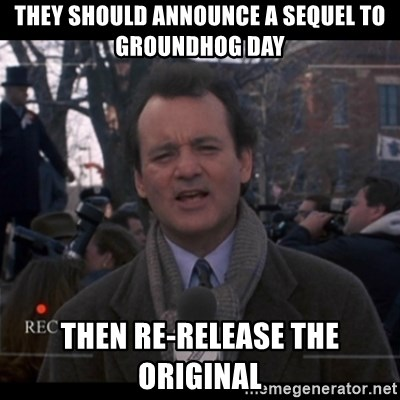 groundhog day - They should announce a sequel to Groundhog Day then re-release the original