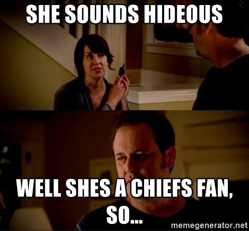 jake from state farm meme - She sounds hideous Well shes a Chiefs fan, so...