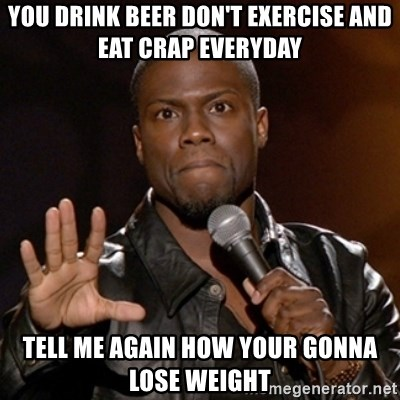 You Drink Beer Dont Exercise And Eat Crap Everyday Tell Me Again