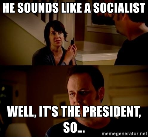 jake from state farm meme - He sounds like a socialist Well, it's the president, so...
