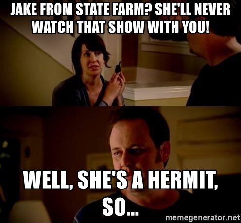 jake from state farm meme - Jake from State Farm? She'll never watch that show with you! Well, she's a hermit, so...
