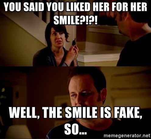 jake from state farm meme - You said you liked her for her smile?!?! Well, the smile is fake, so...
