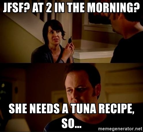 jake from state farm meme - JFSF? At 2 in the morning? She needs a tuna recipe, so...
