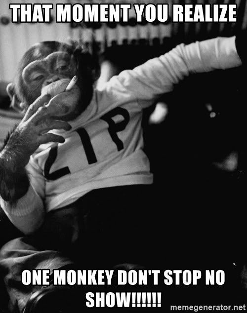 SMOKING MONKEY - That moment you REALIZE  One Monkey don't stop NO Show!!!!!!