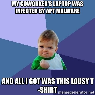 Success Kid - My coworker's laptop was infected by APT malware and all I got was this lousy t-shirt