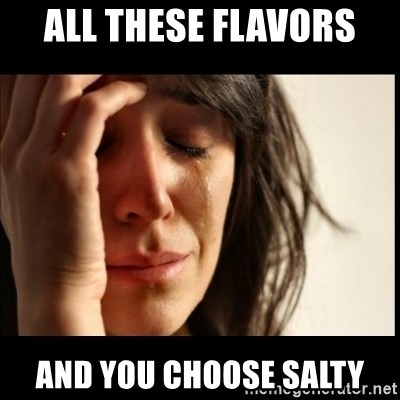 62205630 all these flavors and you choose salty first world problems,All These Flavors And You Choose To Be Salty Meme