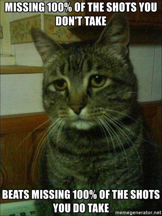 Depressed cat 2 - missing 100% of the shots you don't take beats missing 100% of the shots you do take