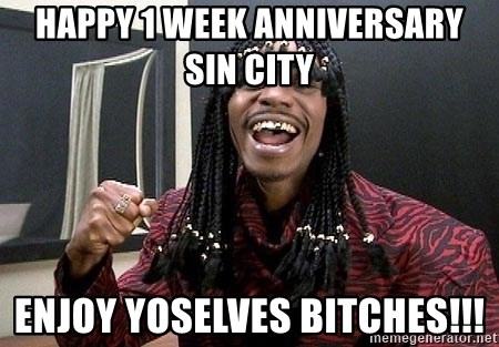 happy 1 week anniversary sin city enjoy yoselves bitches rick james celebration bitches