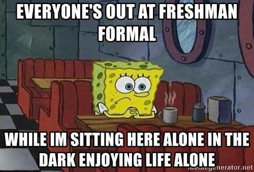 Everyone S Out At Freshman Formal While Im Sitting Here Alone In