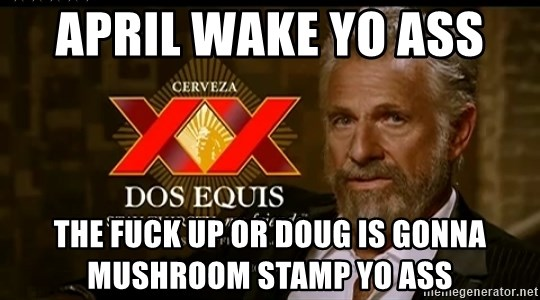 April Wake Yo Ass The Fuck Up Or Doug Is Gonna Mushroom Stamp