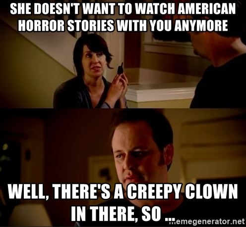 jake from state farm meme - She doesn't want to watch American Horror stories with you anymore Well, there's a creepy clown in there, so ...