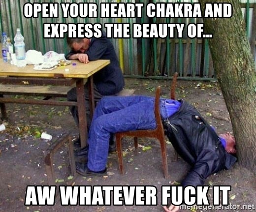 drunk - Open your heart chakra and express the beauty of... aw whatever fuck it