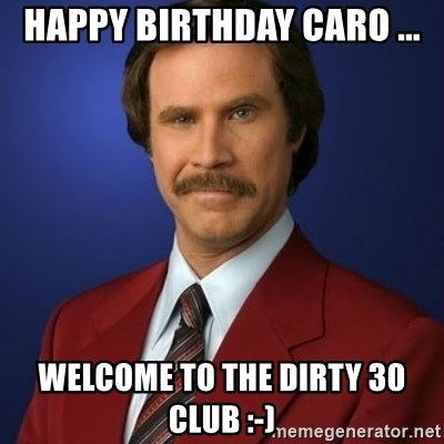 Anchorman Birthday - Happy Birthday Caro ... Welcome to the Dirty 30 Club :-)