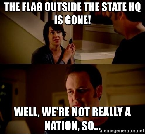 jake from state farm meme - The flag outside the state hq is gone! Well, we're not really a nation, so...