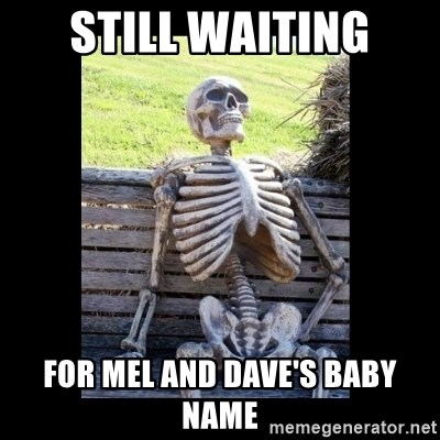 Still Waiting - still waiting for Mel and Dave's baby name