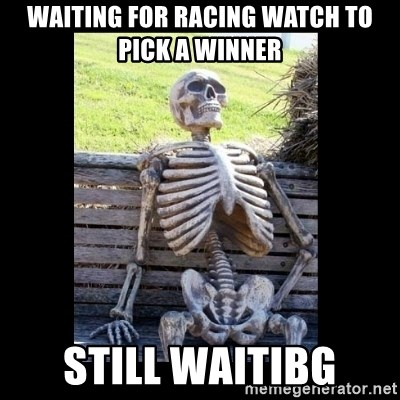 Still Waiting - Waiting for Racing Watch to pick a winner Still Waitibg