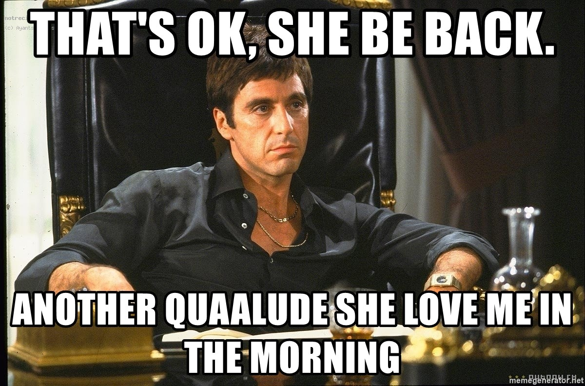 Scarface - That's ok, she be back. another quaalude she love me in the morning