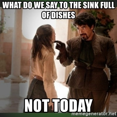 What do we say to the god of death ?  - What do we say to the sink full of dishes Not today