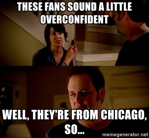 jake from state farm meme - These fans sound a little overconfident Well, they're from Chicago, so...