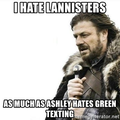 I hate lannisters As Much as Ashley hates green texting