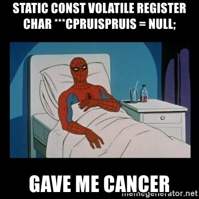 it gave me cancer - static const volatile register char ***cpruispruis = NULL; gave me cancer
